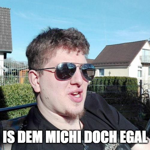 Is dem Michi egal